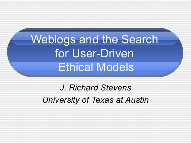 Weblogs and the Search for User-Driven Ethical Models J. Richard Stevens University of Texas at Austin