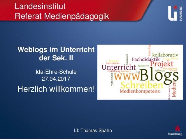 LI: Thomas Spahn Landesinstitut Referat Medienpädagogik Weblogs im Unterricht der Sek. II Ida-Ehre-Schule 27.04.2017 Herzl...