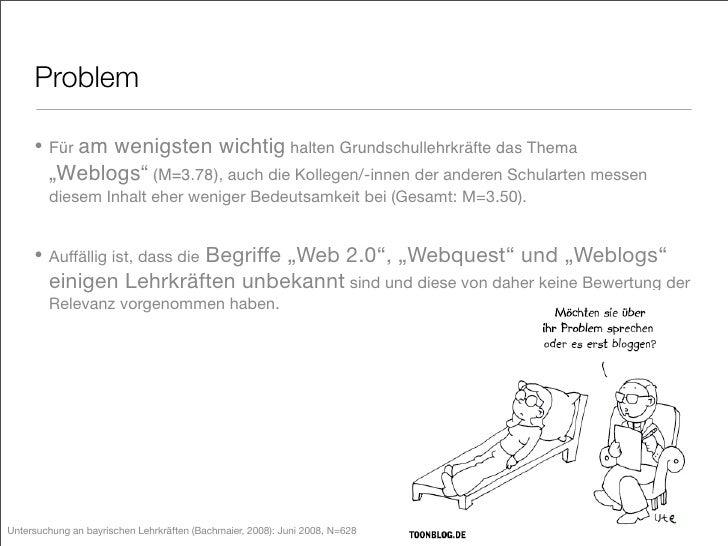 """Problem       • Für am wenigsten wichtig halten Grundschullehrkräfte das Thema         """"Weblogs"""" (M=3.78), auch die Kolleg..."""