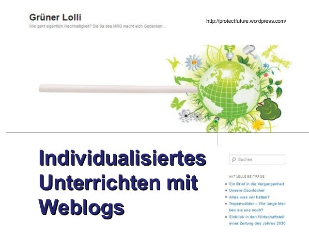 http://protectfuture.wordpress.com/  Individualisiertes Unterrichten mit Weblogs