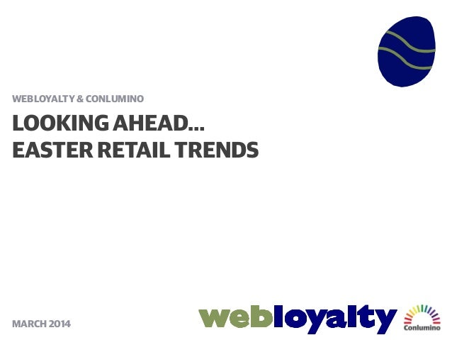 LOOKING AHEAD… EASTER RETAIL TRENDS WEBLOYALTY & CONLUMINO MARCH 2014