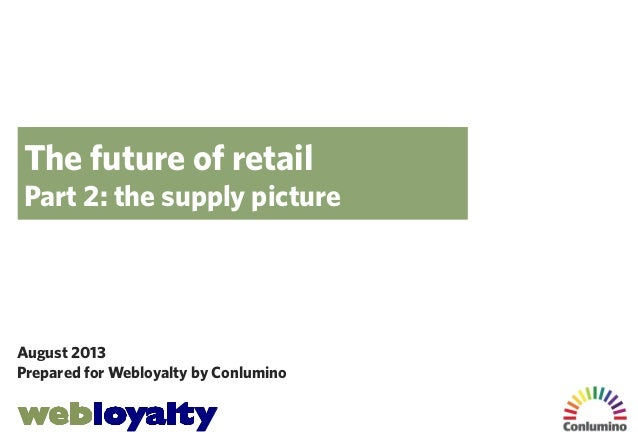 The future of retail Part 2: the supply picture  August 2013 Prepared for Webloyalty by Conlumino