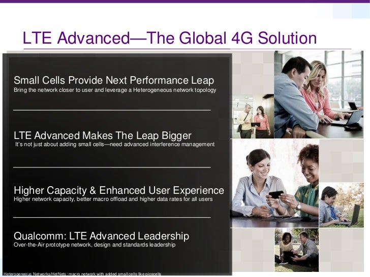 LTE Advanced—The Global 4G Solution     Small Cells Provide Next Performance Leap     Bring the network closer to user and...