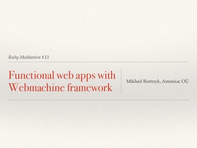 Ruby Meditation #13 Functional web apps with Webmachine framework Mikhail Bortnyk, Amoniac OÜ