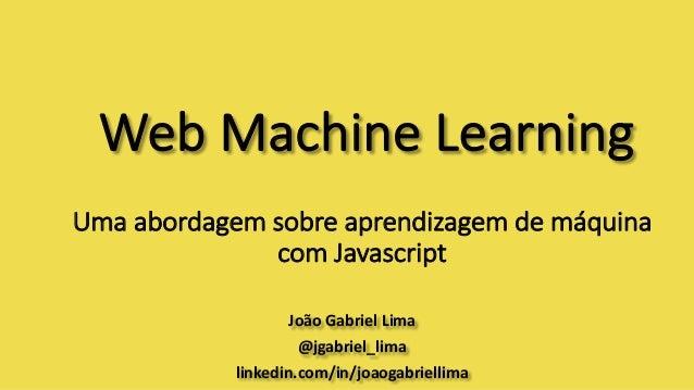 WebMachine Learning JoãoGabrielLima @jgabriel_lima linkedin.com/in/joaogabriellima Umaabordagemsobreaprendizagemde...