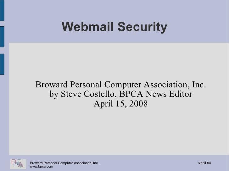 Webmail Security Broward Personal Computer Association, Inc. by Steve Costello, BPCA News Editor April 15, 2008