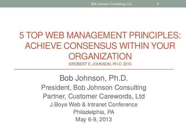 5 TOP WEB MANAGEMENT PRINCIPLES:ACHIEVE CONSENSUS WITHIN YOURORGANIZATION©ROBERTE. JOHNSON, PH.D.2010Bob Johnson, Ph.D.Pre...