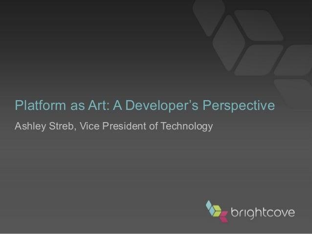 Platform as Art: A Developer's Perspective Ashley Streb, Vice President of Technology
