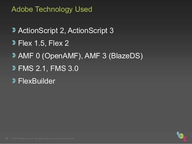 © 2006 Brightcove, Inc. All rights reserved. Company Confidential.26 Adobe Technology Used ActionScript 2, ActionScript 3 ...