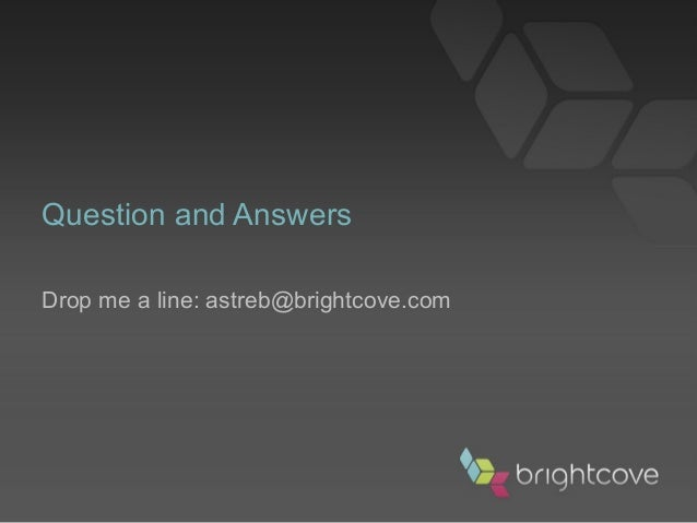 Question and Answers Drop me a line: astreb@brightcove.com