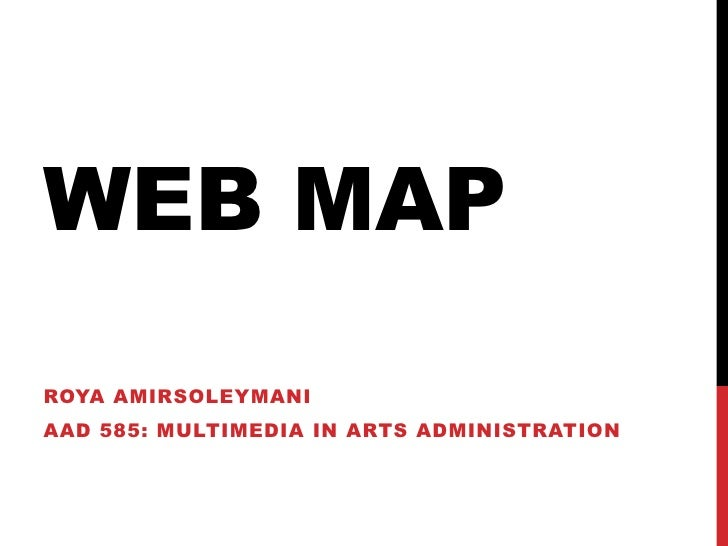 Web Map<br />Roya Amirsoleymani<br />AAD 585: Multimedia in arts administration<br />