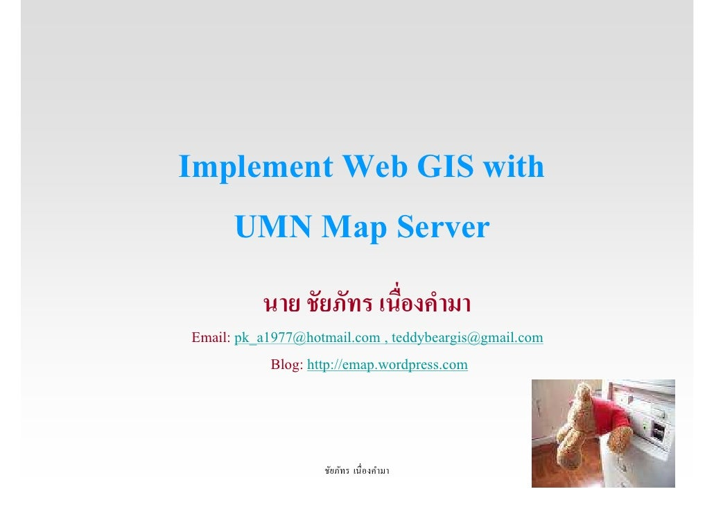 Implement Web GIS with    UMN Map Server           นาย ชัยภัทร เนืองคํามา Email: pk_a1977@hotmail.com , teddybeargis@gmail...