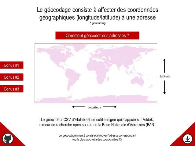 Le géocodage consiste à affecter des coordonnées géographiques (longitude/latitude) à une adresse * geocoding Le géocodage...