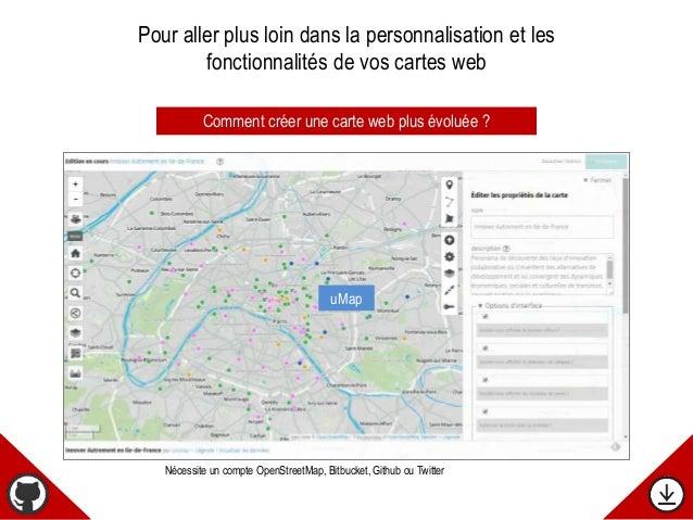 Comment créer une carte web plus évoluée ? uMap Nécessite un compte OpenStreetMap, Bitbucket, Github ou Twitter Pour aller...