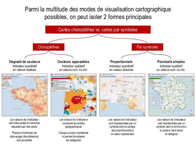 Parmi la multitude des modes de visualisation cartographique possibles, on peut isoler 2 formes principales Cartes choropl...