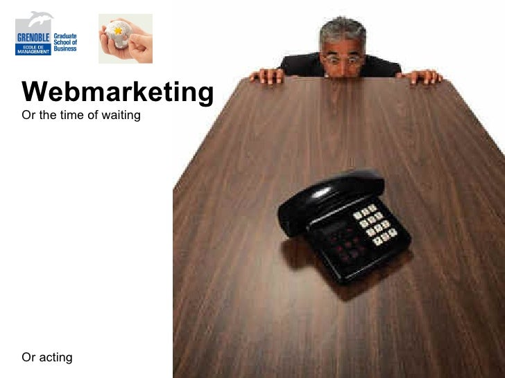 Webmarketing Or the time of waiting Or acting