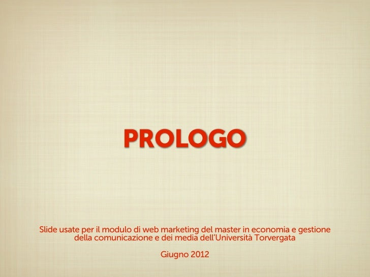 PROLOGOSlide usate per il modulo di web marketing del master in economia e gestione          della comunicazione e dei med...