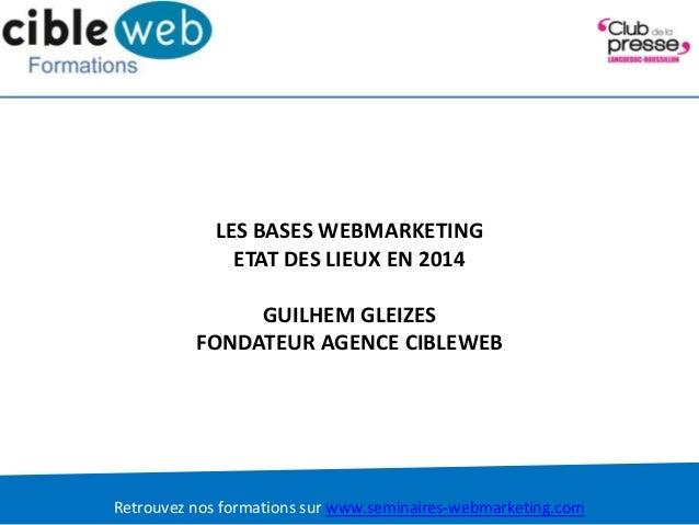 Retrouvez nos formations sur www.seminaires-webmarketing.com LES BASES WEBMARKETING ETAT DES LIEUX EN 2014 GUILHEM GLEIZES...