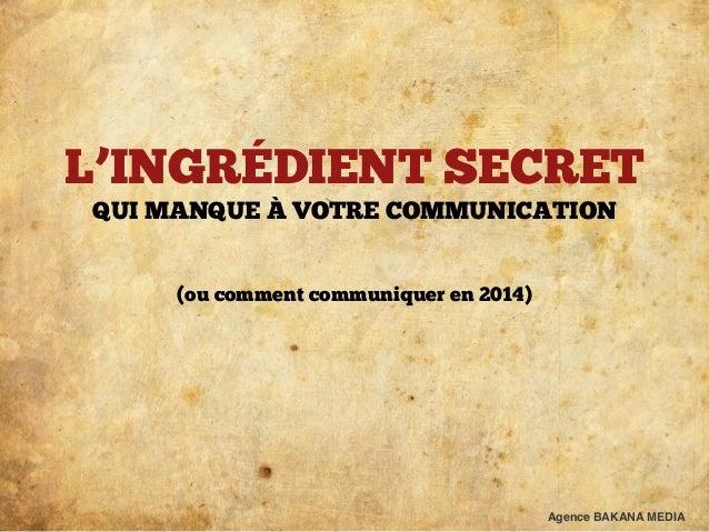 L'INGRÉDIENT SECRET  QUI MANQUE À VOTRE COMMUNICATION  !  !  (ou comment communiquer en 2014)  Agence BAKANA MEDIA