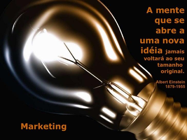 A mente que se abre a uma nova idéia  jamais voltará ao seu tamanho  original. Albert Einstein 1879-1955 Marketing