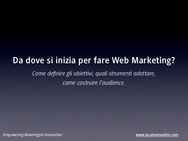 Da dove si inizia per fare Web Marketing?               Come definire gli obiettivi, quali strumenti adottare,             ...