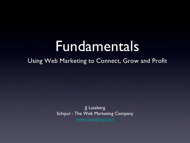 <ul><li>Using Web Marketing to Connect, Grow and Profit </li></ul>Fundamentals JJ Lassberg Schipul - The Web Marketing Com...
