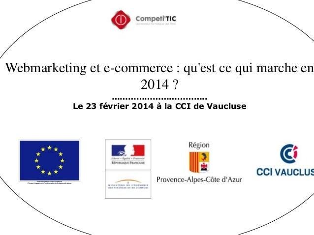 Webmarketing et e-commerce : qu'est ce qui marche en 2014 ? …………………………….. Le 23 février 2014 à la CCI de Vaucluse