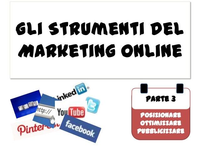 Gli Strumenti delMarketing Online              Parte 3             Posizionare             Ottimizzare            Pubblici...