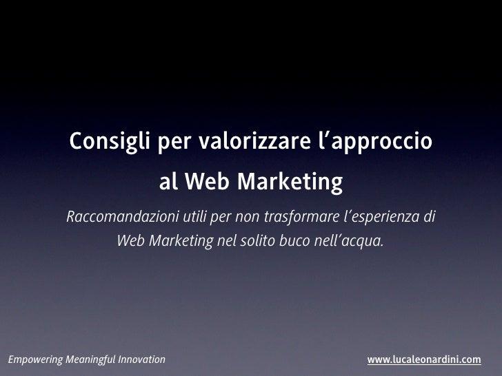 Consigli per valorizzare l'approccio                              al Web Marketing           Raccomandazioni utili per non...
