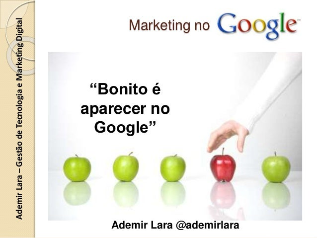 "AdemirLara–GestãodeTecnologiaeMarketingDigital Marketing no Ademir Lara @ademirlara ""Bonito é aparecer no Google"""