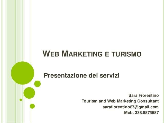 WEB MARKETING E TURISMO Presentazione dei servizi Sara Fiorentino Tourism and Web Marketing Consultant sarafiorentino87@gm...
