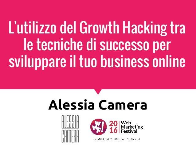 L'utilizzo del Growth Hacking tra le tecniche di successo per sviluppare il tuo business online Alessia Camera