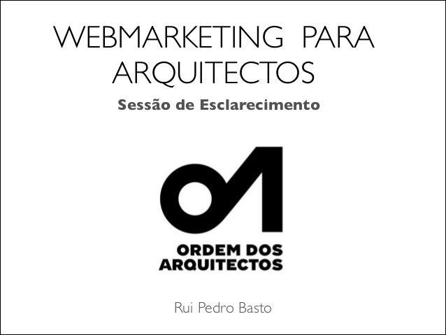WEBMARKETING PARA ARQUITECTOS  Rui Pedro Basto Sessão de Esclarecimento