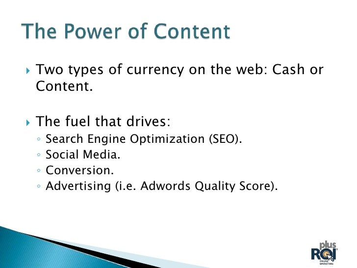    Two types of currency on the web: Cash or    Content.   The fuel that drives:    ◦   Search Engine Optimization (SEO)...
