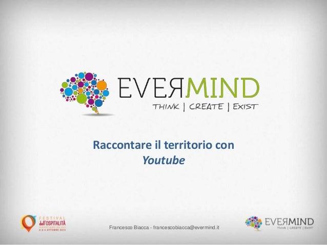 Francesco Biacca - francescobiacca@evermind.it Raccontare il territorio con Youtube