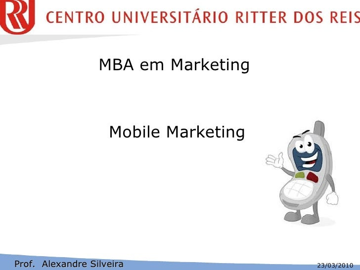 Mobile Marketing Prof.  Alexandre Silveira MBA em Marketing  23/03/2010