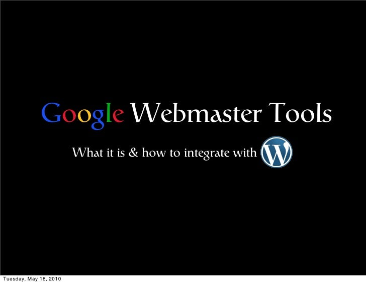 Google Webmaster Tools                         What it is & how to integrate with     Tuesday, May 18, 2010