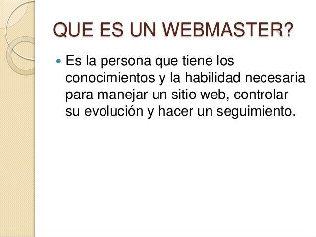 QUE ES UN WEBMASTER?  Es la persona que tiene los conocimientos y la habilidad necesaria para manejar un sitio web, contr...