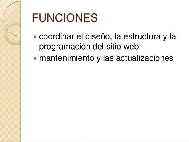 FUNCIONES  coordinar el diseño, la estructura y la programación del sitio web  mantenimiento y las actualizaciones