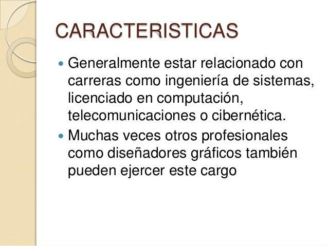 CARACTERISTICAS  Generalmente estar relacionado con carreras como ingeniería de sistemas, licenciado en computación, tele...