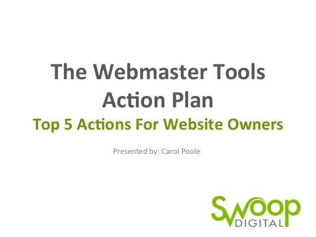 The  Webmaster  Tools     Ac0on  Plan   Top  5  Ac0ons  For  Website  Owners   Presented  by:  ...