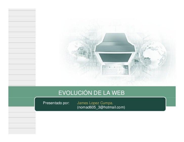 EVOLUCIÓN DE LA WEBPresentado por:   James Lopez Cumpa.                  (nomad605_3@hotmail.com)