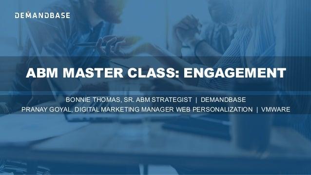 ABM MASTER CLASS: ENGAGEMENT BONNIE THOMAS, SR. ABM STRATEGIST | DEMANDBASE PRANAY GOYAL, DIGITAL MARKETING MANAGER WEB PE...