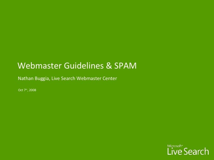 Webmaster Guidelines & SPAM Nathan Buggia, Live Search Webmaster Center Oct 7 th , 2008
