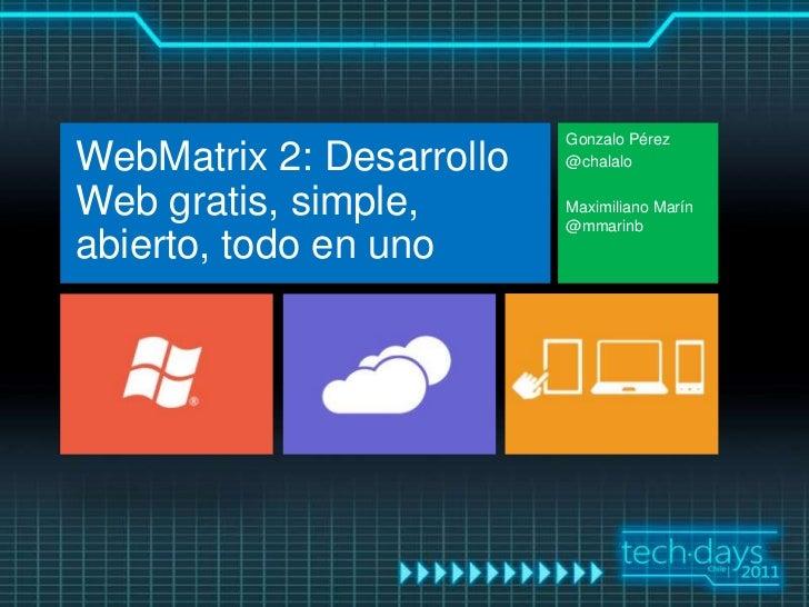 Gonzalo PérezWebMatrix 2: Desarrollo   @chalaloWeb gratis, simple,       Maximiliano Marín                          @mmari...