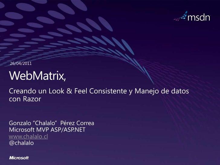 """26/04/2011<br />WebMatrix, <br />Creando un Look & Feel Consistente y Manejo de datos con Razor<br />Gonzalo """"Chalalo""""  Pé..."""
