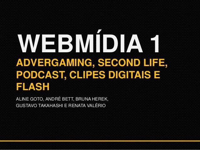 WEBMÍDIA 1 ADVERGAMING, SECOND LIFE, PODCAST, CLIPES DIGITAIS E FLASH ALINE GOTO, ANDRÉ BETT, BRUNA HEREK, GUSTAVO TAKAHAS...