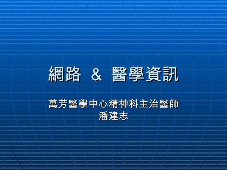 網路  &  醫學資訊 萬芳醫學中心精神科主治醫師 潘建志