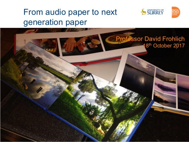 www.surrey.ac.uk/dwrc/ From audio paper to next generation paper Professor David Frohlich 18th October 2017