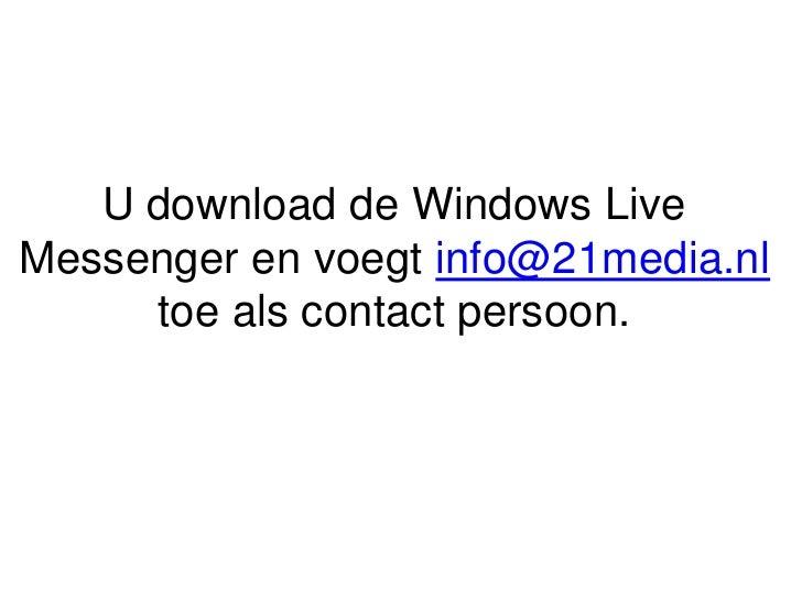 U download de Windows Live Messenger en voegt info@21media.nl toe als contact persoon. <br />